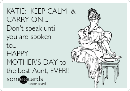 KATIE:  KEEP CALM  & CARRY ON.... Don't speak until you are spoken  to... HAPPY MOTHER'S DAY to  the best Aunt, EVER!!