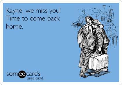 Kayne, we miss you! Time to come back home.