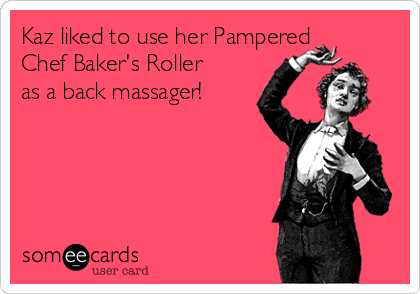 Kaz liked to use her Pampered Chef Baker's Roller as a back massager!