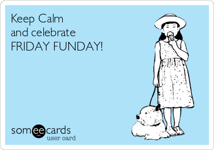 Keep Calm and celebrate FRIDAY FUNDAY!