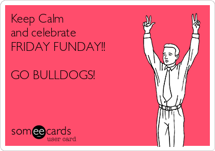 Keep Calm  and celebrate  FRIDAY FUNDAY!!  GO BULLDOGS!