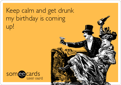Keep Calm And Get Drunk My Birthday Is Coming Up Birthday Ecard