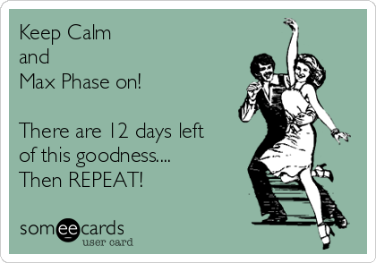 Keep Calm  and  Max Phase on!   There are 12 days left of this goodness.... Then REPEAT!
