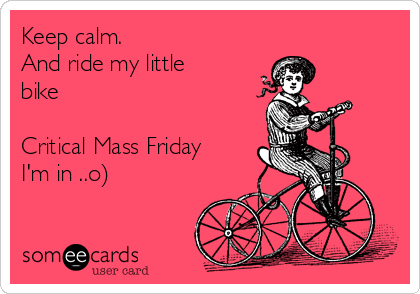 Keep calm. And ride my little bike  Critical Mass Friday I'm in ..o)