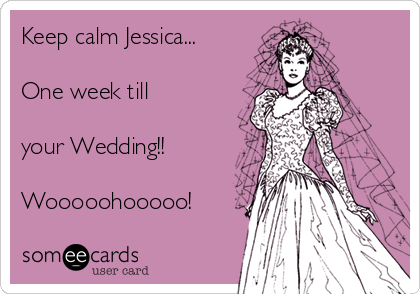 Keep calm Jessica...  One week till  your Wedding!!   Wooooohooooo!
