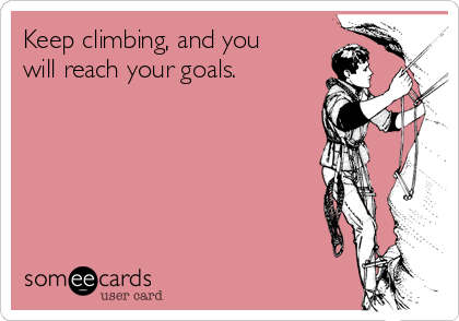 Keep climbing, and you will reach your goals.