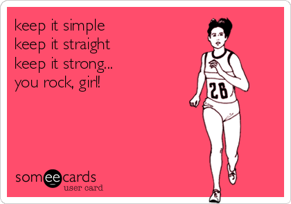 keep it simple keep it straight keep it strong... you rock, girl!