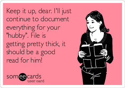"""Keep it up, dear. I'll just continue to document everything for your """"hubby"""". File is getting pretty thick, it should be a good read for him!"""