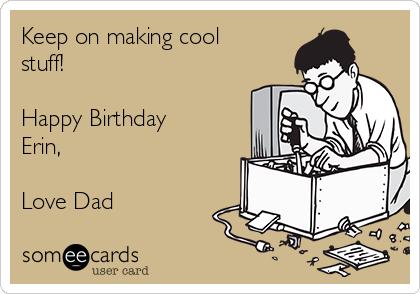 Keep on making cool stuff!  Happy Birthday Erin,  Love Dad