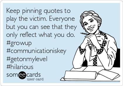Keep pinning quotes to play the victim. Everyone but you can see that they only reflect what you do. #growup #communicationiskey #getonmylevel #hilarious