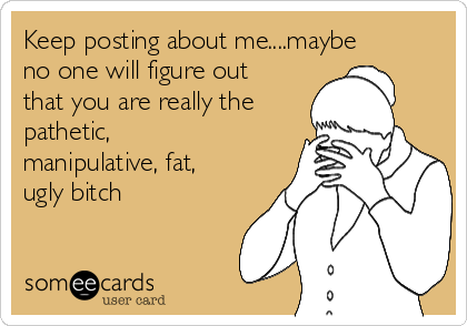 Keep posting about me....maybe no one will figure out that you are really the pathetic, manipulative, fat, ugly bitch