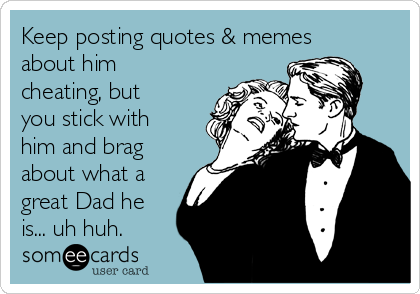 keep posting quotes memes about him cheating but you stick with him and brag about what a great dad he is uh huh 82ccd keep posting quotes & memes about him cheating, but you stick with