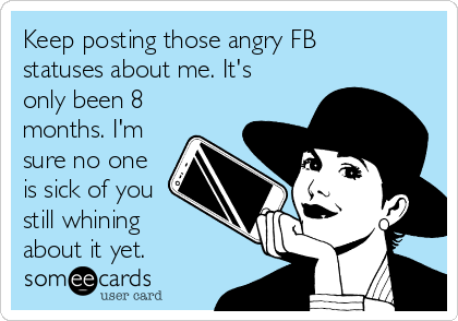 Keep posting those angry FB statuses about me. It's only been 8 months. I'm sure no one is sick of you still whining about it yet.