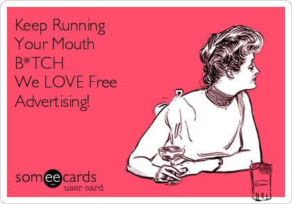 Keep Running  Your Mouth B*TCH We LOVE Free Advertising!