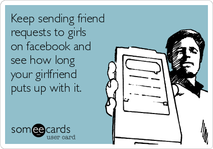 Keep sending friend requests to girls on facebook and see how long your girlfriend puts up with it.