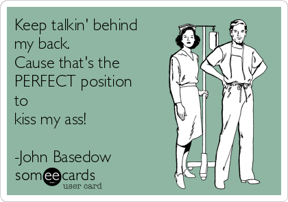 Keep talkin' behind my back. Cause that's the PERFECT position to kiss my ass!  -John Basedow