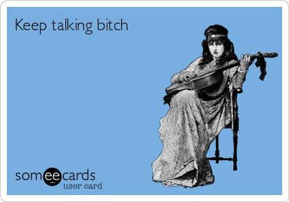 Keep talking bitch