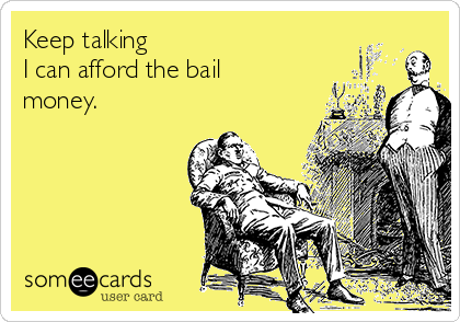 Keep talking I can afford the bail money.