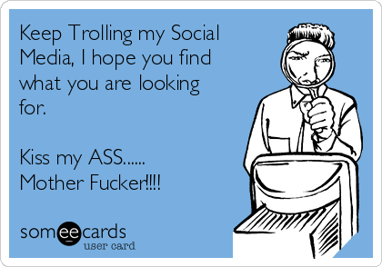 Keep Trolling my Social Media, I hope you find what you are looking for.  Kiss my ASS...... Mother Fucker!!!!