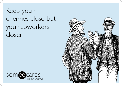 Keep your enemies close..but your coworkers closer