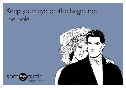 Keep your eye on the bagel, not the hole.