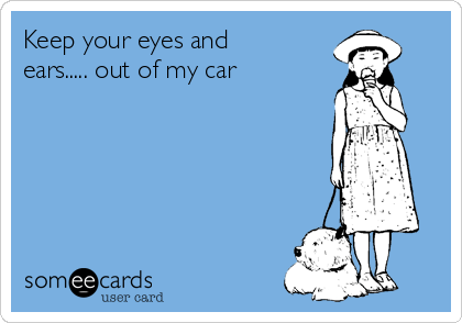 Keep your eyes and ears..... out of my car