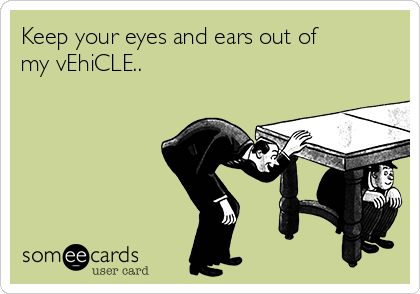 Keep your eyes and ears out of my vEhiCLE..