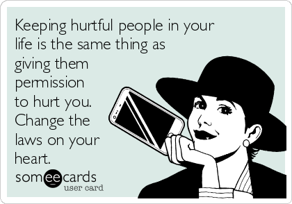 Keeping hurtful people in your life is the same thing as giving them permission to hurt you. Change the laws on your heart.