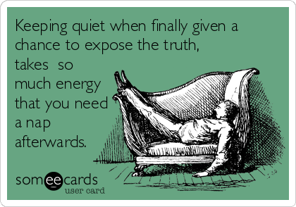 Keeping quiet when finally given a chance to expose the truth, takes  so much energy that you need a nap afterwards.
