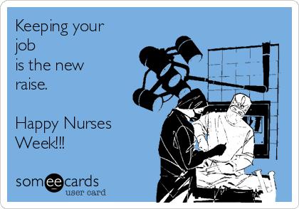 Keeping your job is the new raise.  Happy Nurses Week!!!