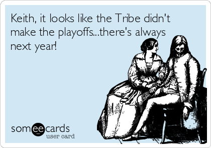 Keith, it looks like the Tribe didn't make the playoffs...there's always next year!