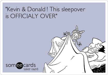 """Kevin & Donald ! This sleepover is OFFICIALY OVER"""