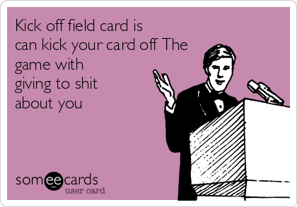 Kick off field card is can kick your card off The game with giving to shit about you
