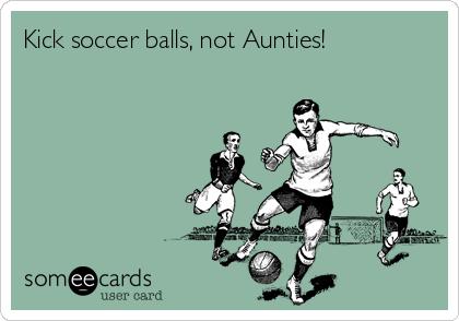 Kick soccer balls, not Aunties!