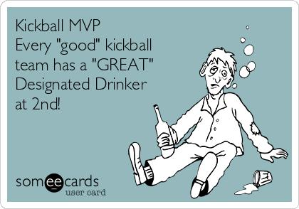 "Kickball MVP  Every ""good"" kickball team has a ""GREAT""  Designated Drinker at 2nd!"