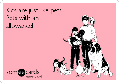 Kids are just like pets Pets with an allowance!