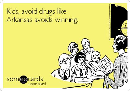 Kids, avoid drugs like Arkansas avoids winning.