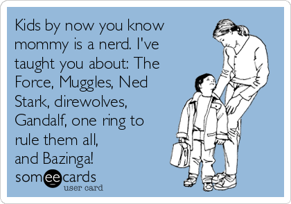 Kids by now you know mommy is a nerd. I've taught you about: The Force, Muggles, Ned Stark, direwolves, Gandalf, one ring to rule them all,  and Bazinga!