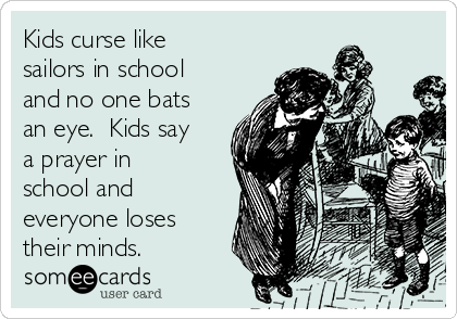 Kids curse like sailors in school and no one bats an eye.  Kids say a prayer in school and everyone loses their minds.