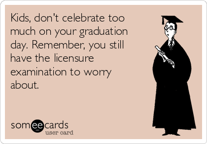 Kids, don't celebrate too much on your graduation day. Remember, you still have the licensure examination to worry about.
