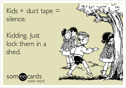 Kids + duct tape = silence.  Kidding. Just lock them in a shed.