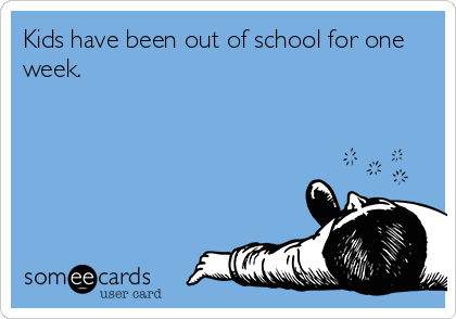 Kids have been out of school for one week.