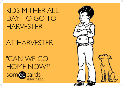 """KIDS MITHER ALL DAY TO GO TO  HARVESTER  AT HARVESTER  """"CAN WE GO  HOME NOW?"""""""