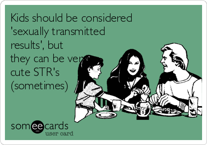 Kids should be considered 'sexually transmitted results', but they can be very cute STR's (sometimes)