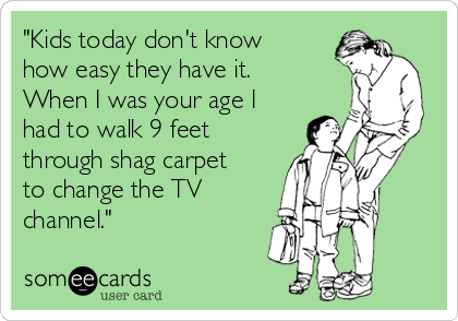 """""""Kids today don't know how easy they have it. When I was your age I had to walk 9 feet through shag carpet to change the TV channel."""""""