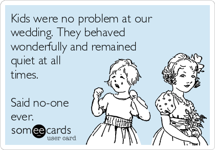 Kids were no problem at our wedding. They behaved wonderfully and remained quiet at all times.  Said no-one ever.