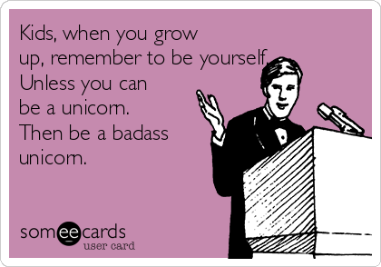 Kids, when you grow up, remember to be yourself. Unless you can be a unicorn. Then be a badass unicorn.