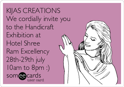 KIJAS CREATIONS We cordially invite you to the Handicraft Exhibition at Hotel Shree Ram Excellency 28th-29th july 10am to 8pm :)