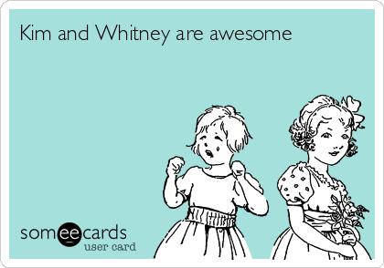 Kim and Whitney are awesome