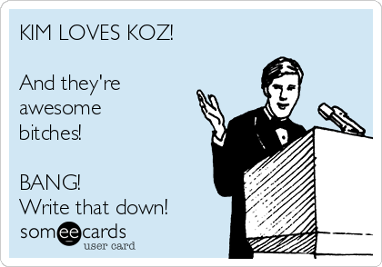 KIM LOVES KOZ!  And they're awesome bitches!   BANG! Write that down!